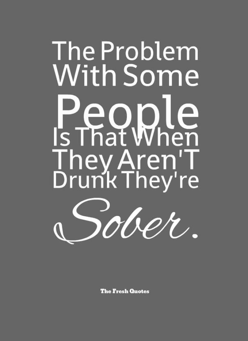 the-problem-with-some-people-is-that-when-they-arent-drunk-theyre-sober