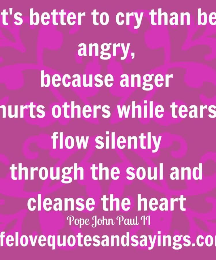 its-better-to-cry-than-be-angry-because-anger-hurts-others-while-tears-flow-silently-through-the-soul-and-cleanse-the-heart-pope-john-paul