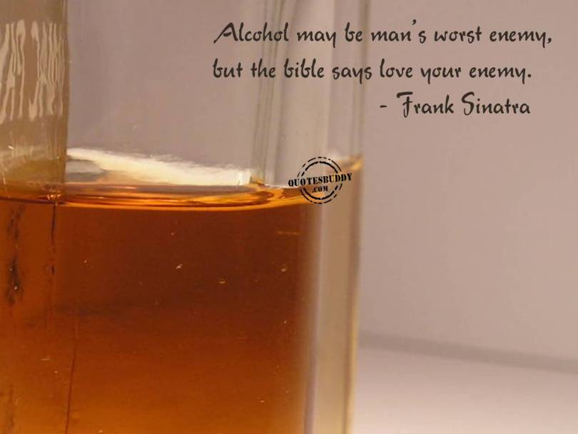 Alcohol may be man's worst enemy, but the bible says love your enemy. (Jrank Sinatra)
