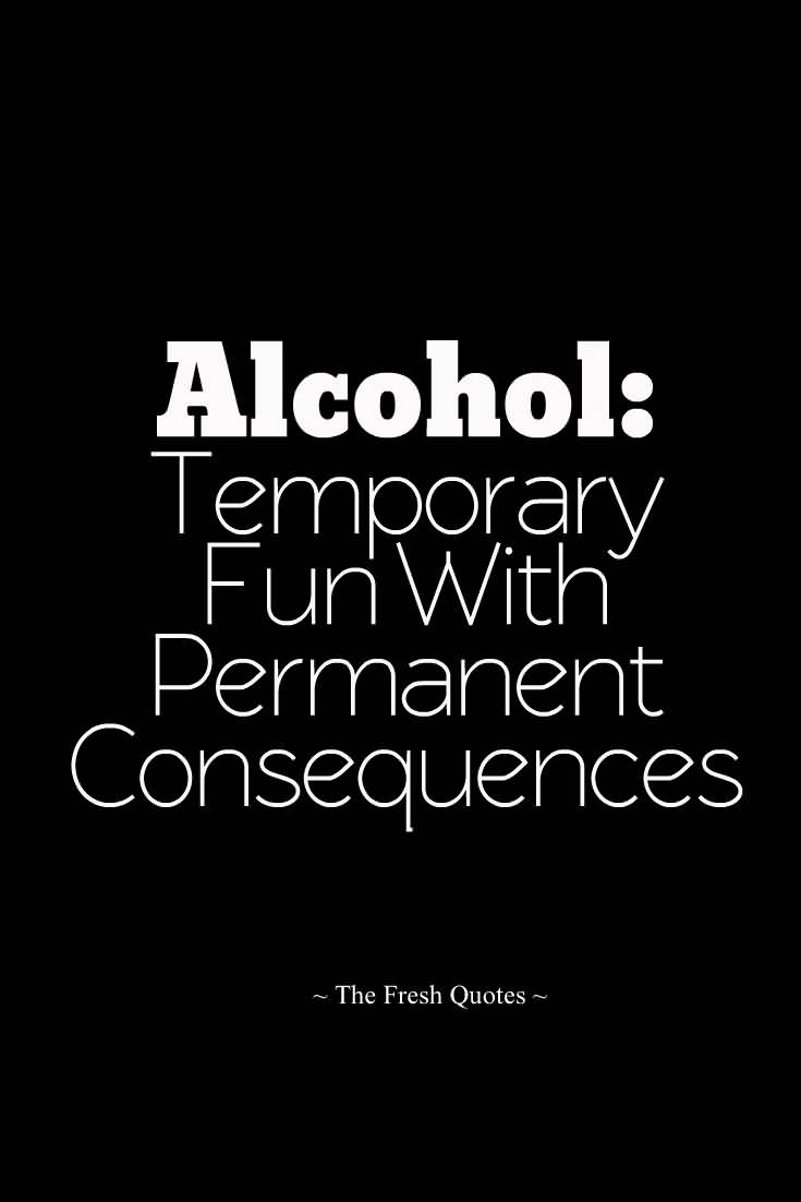 Alcohol temporary fun with permanent consequences