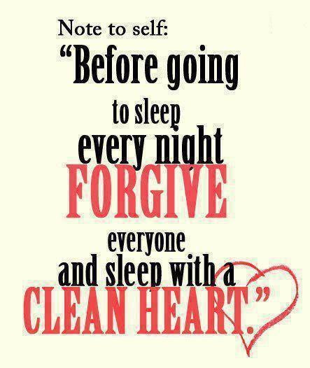 Before going to sleep every night forgive everyone and sleep with a clean heart