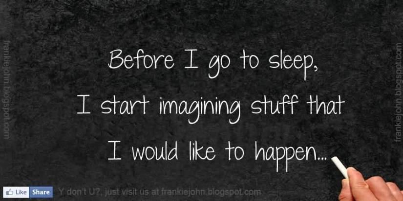 Before i go to sleep I start imagining stuff that i would like to happen...