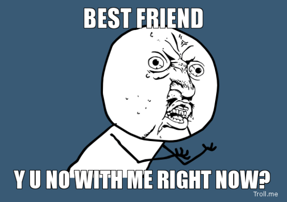 Best Friend Y U No With Me Right Now