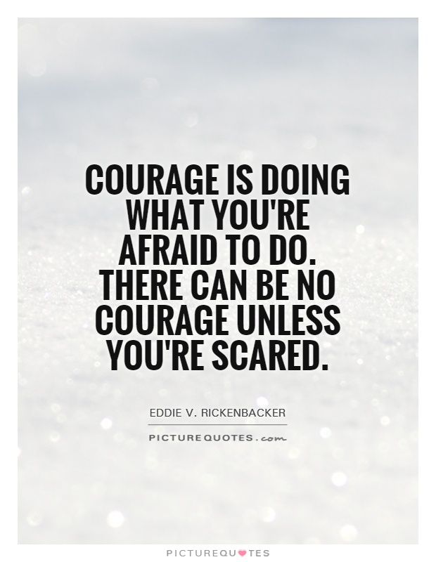 Courage is doing what you are afraid to do. There can be no courage unless you are Eddie Rickenbacker