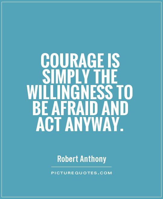Courage is simply the willingness to be afraid and act Robert Anthony