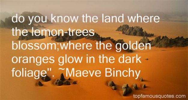 Do you know the land where the lemon trees blossomwhere the golden oranges glow in the dark Maeve Binchy