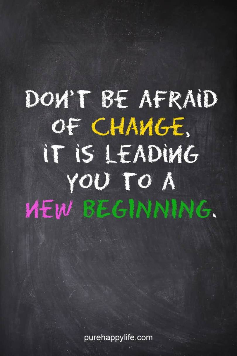 Don't be afraid of change because its leading you to a new