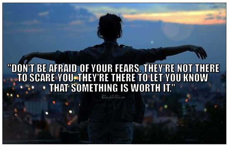 Don't be afraid of your fears. They're not there to scare you. They're there to let you know that something is