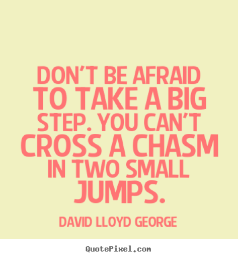 Don't be afraid to take a big step if one is indicated. You cant cross a chasm in two small David Lloyd George