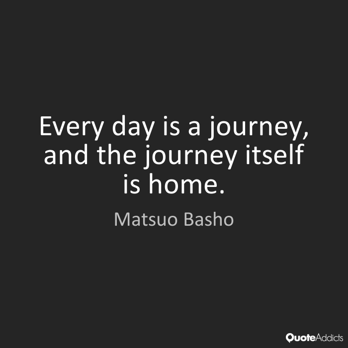 Every day is a journey, and the journey itself is home. Matsuo Basho