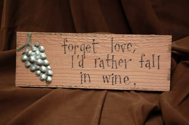 Forget Love Id Rather Fall In Wine
