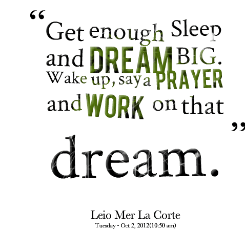 Get enough sleep and dream big. Wake up say a prayer and work on that dream. Leio Mer La Corte1