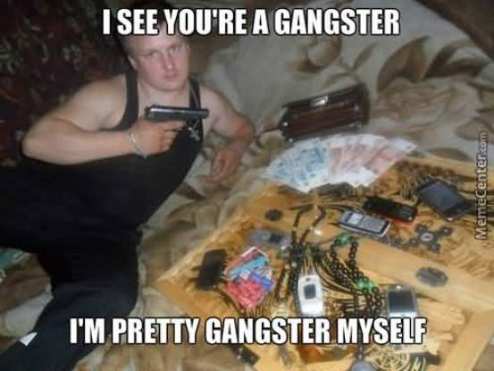 Hilarious Gangster Meme I See You Are A Gangster I Am Pretty Gangster Myself Picture