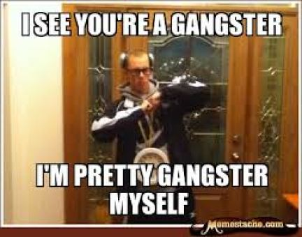 Hilarious Gangster Meme I see you're a gangster i'm pretty gangster myself Picture