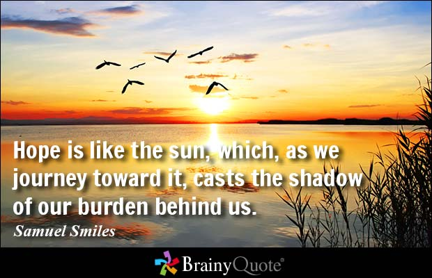 Hope is like the sun which as we journey toward it casts the shadow of our burden behind Samuel Smiles