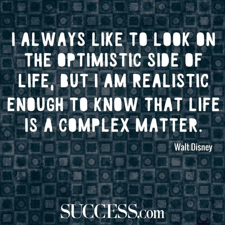 I Always Like To Look On The Optimistic Side Of Life But I Am Realistic Enough To Know That Life Is A Complex Walt Disney