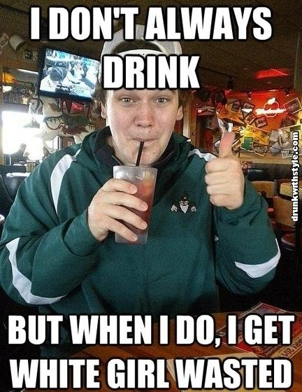I Don't Always Drink But When I Do I get White Girl Wasted Drunk Meme