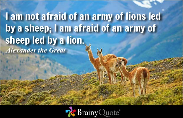 I am not afraid of an army of lions led by a sheep I am afraid of an army of sheep led by a Alexander the Great