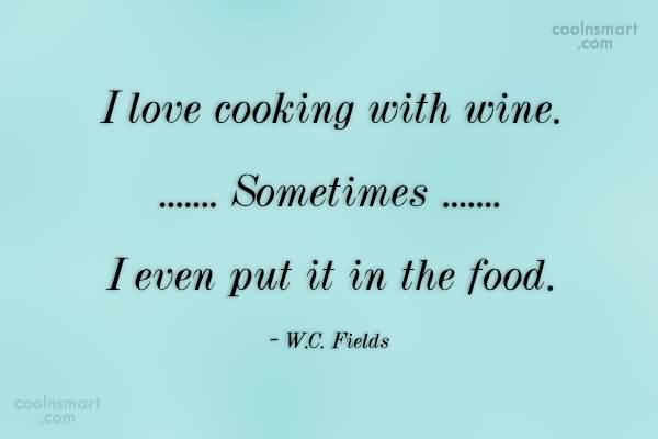I love cooking with wine... Sometimes... I even put it in the food (W.C Fields)