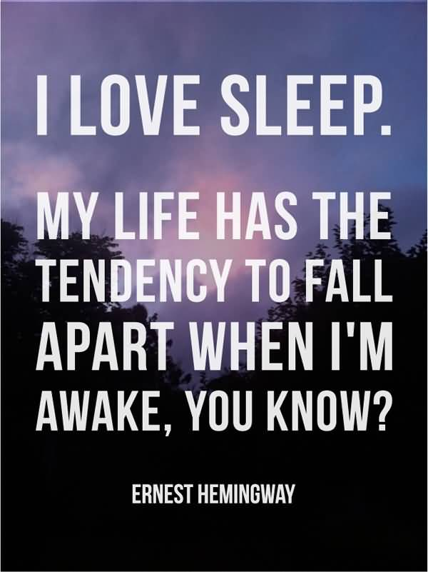 I love sleep. My life has the tendency to fall apart when Im awake you know1. Ernest Hemingway