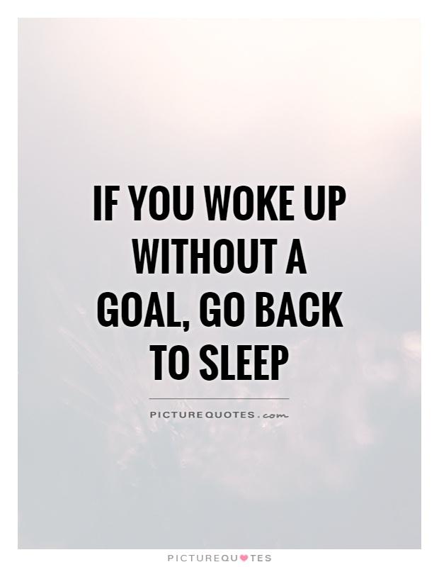 If you woke up without a goal go back to sleep