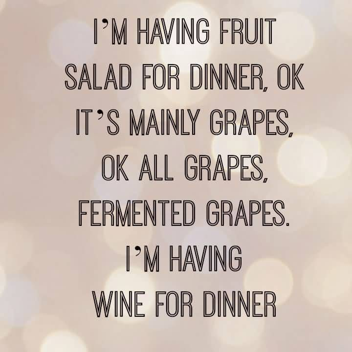 I'm having fruit salad for dinner, ok it's mainly grapes, ok all grapes, fermented grapes. I'm having wine for dinner