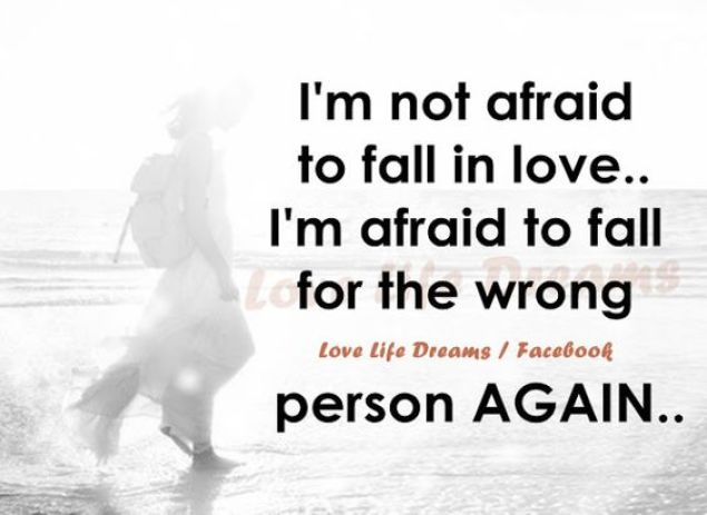 I'm not afraid to fall in love. I'm afraid to fall for the wrong person