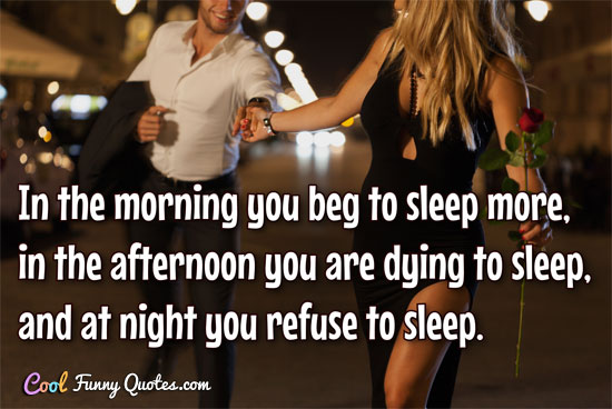 In the morning you beg to sleep more in the afternoon you are dying to sleep and at night you refuse to sleep.1