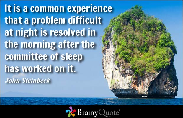 It is a common experience that a problem difficult at night is resolved in the morning after the committee of sleep has worked on it. John Steinbeck
