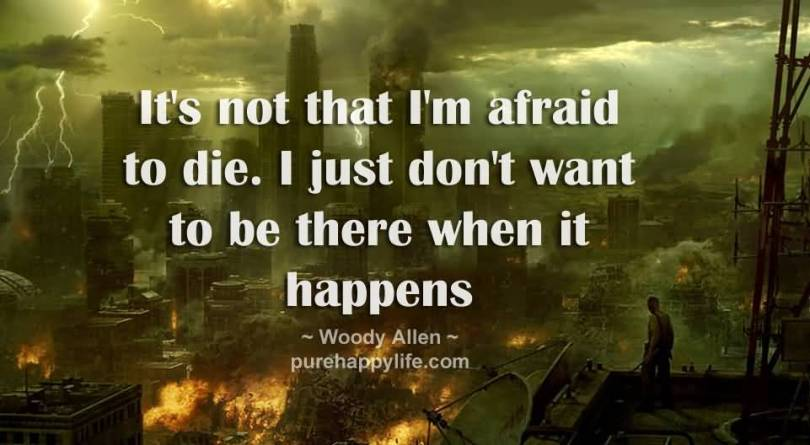 It's not that I'm afraid to die. I just don't want to be there when it Woody Allen