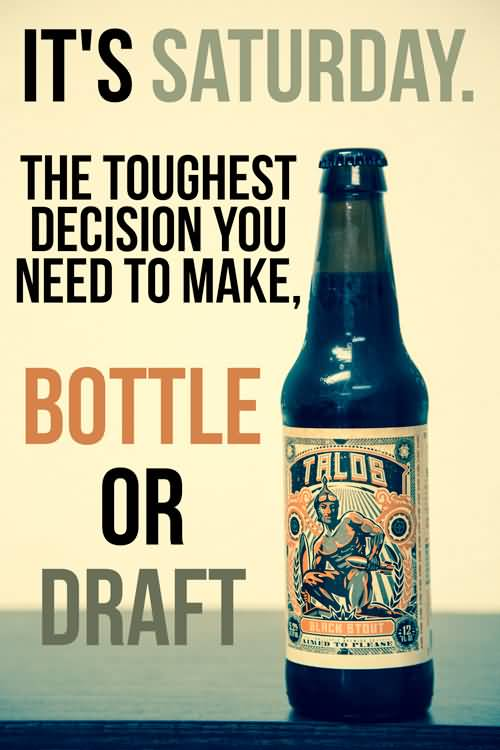 It's saturday. The toughest decision you need to make, bottle or draft