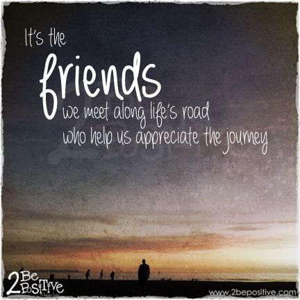 Its the friends we meet along lifes road who help us appreciate the