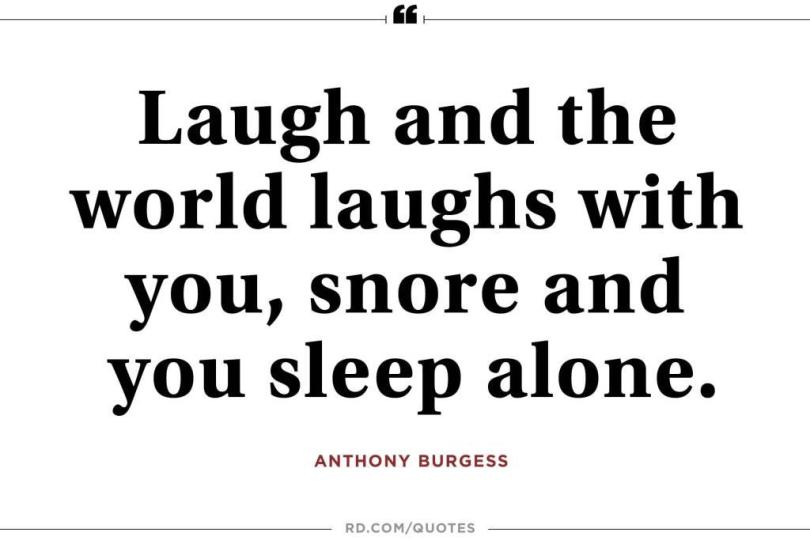 Laugh and the world laughs with you snore and you sleep alone. Anthony Burgess1