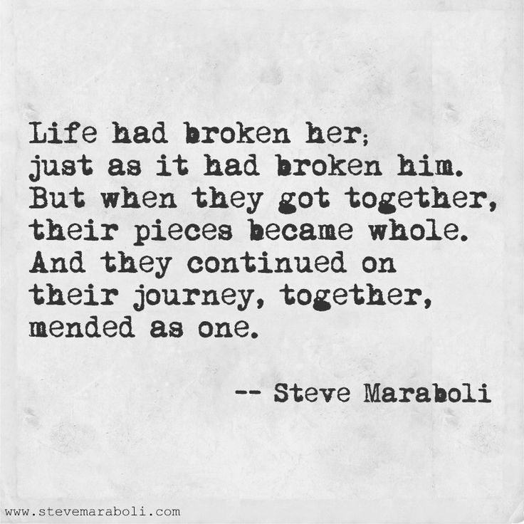 Life had broken her just as it had broken him. But when they got together their pieces became whole. And they continued on their Steve Maraboli