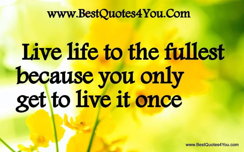 Live Life To The Fullest Because You Only Get To