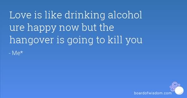 Love is like drinking alcohol are happy now but the hangover is going to kill you me