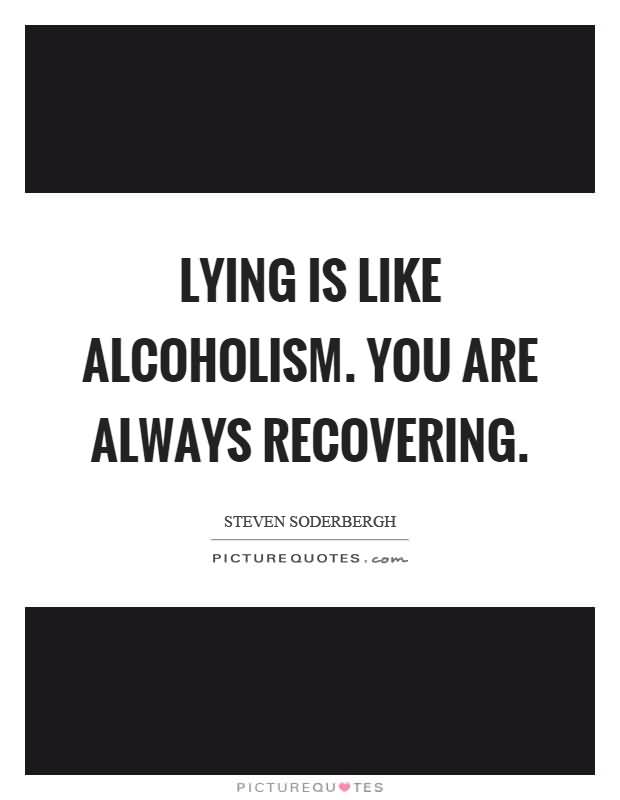 Lying Is Like Alcoholism You Are Always Fecovering Stenven Soderbergh