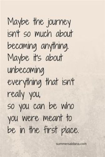 Maybe the journey isnt so much about becoming anything. Maybe its about un becoming everything that isnt really you so you can be who you were