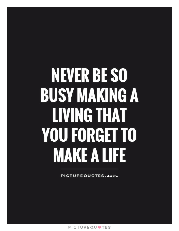 Never Be So Busy Making A Living That You Forget