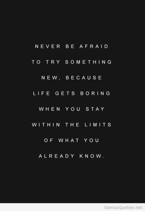 Never be afraid to try something new because life gets boring when you stay within the limits of what you already