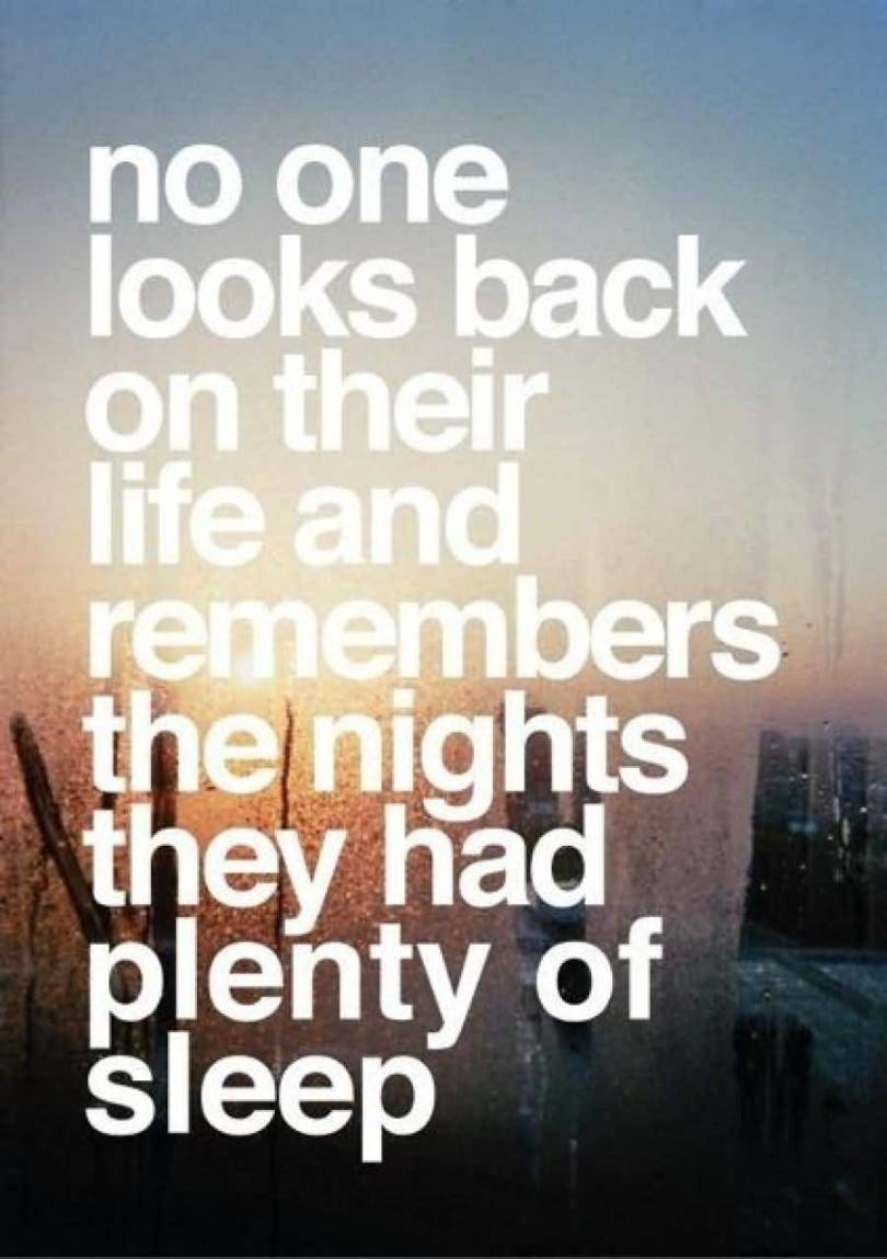 No one looks back at their life and remembers the nights they had plenty of sleep.