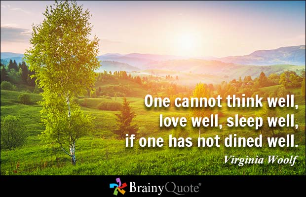 One cannot think well love well sleep well if one has not dined well. Virginia Woolf2