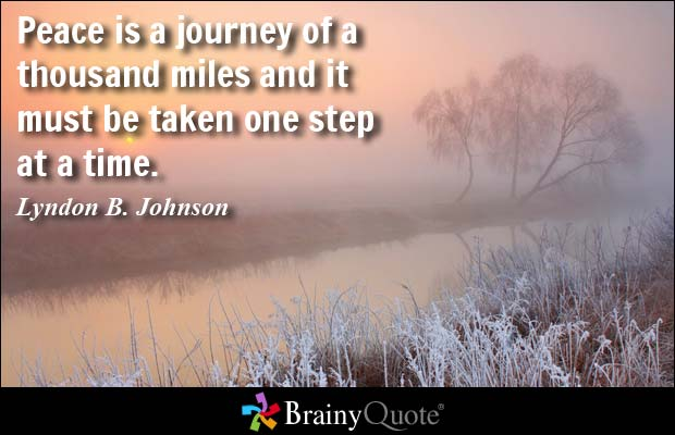 Peace is a journey of a thousand miles and it must be taken one step at a Lyndon B. Johnson
