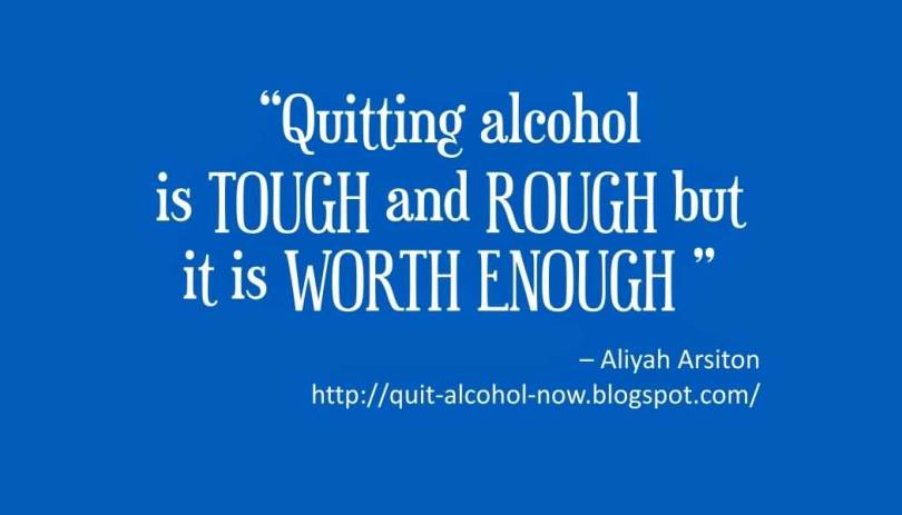 Quitting alcohol is tough and rough but it is worth enough. (Aliyah Arsiton)