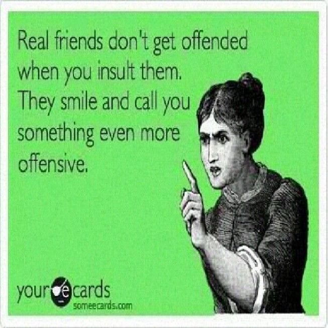 Real Friends Dont Get Offended When You When You Insult Them They Smile And Call You Something Even More Offensive