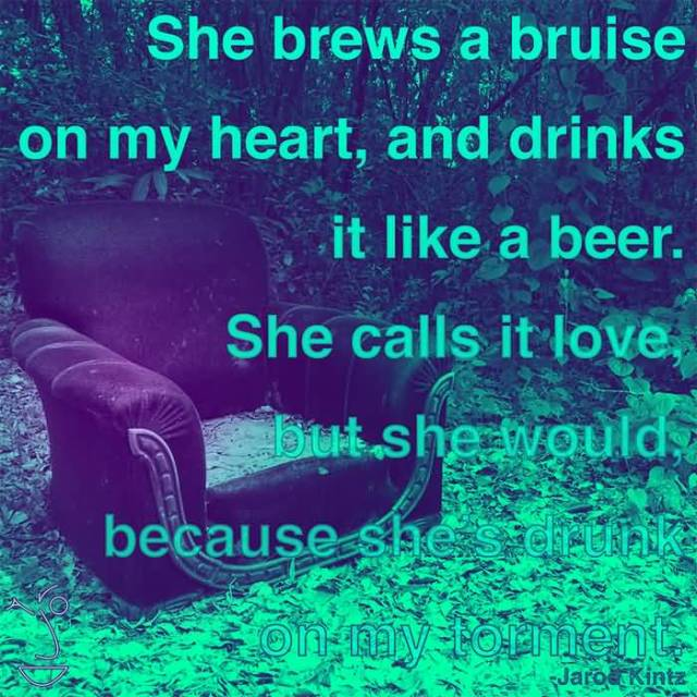 She Brews A Bruise On My Heart And Drinks It Like A Beer She Calls It Love But She Would Because Shes Drunk On My Torment Joroe Kintz