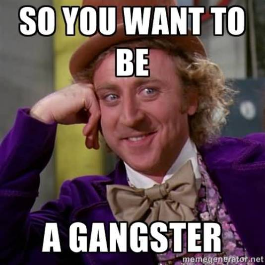 So you want to be a gangster Hilarious Gangster Meme Photo