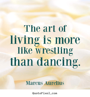 The Art Of Living Is More Like Wrestling Than Marcus Aurelius