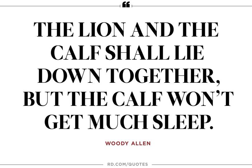 The lion and the calf shall lie down together but the calf wont get much sleep. Woody Allen1