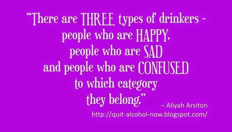 There are three types of drinkers People who are happy. People who are sad and people who are confused to which category they belong. (Aliyah Arsiton)